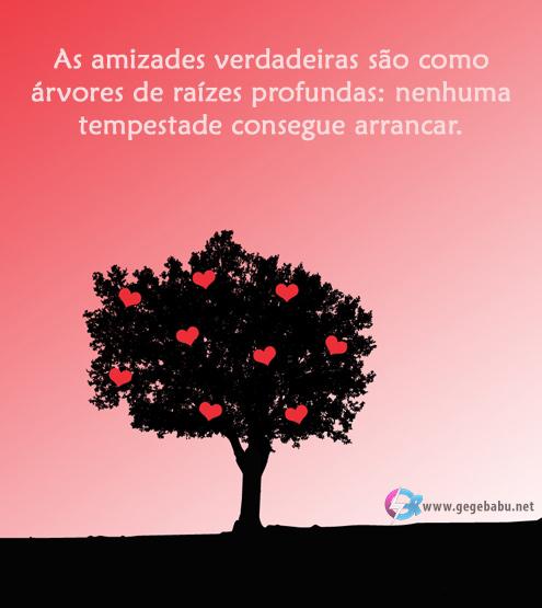 as amizades verdadeiras são como árvores de raízes profundas: Nenhuma tempestade consegue arrancar.