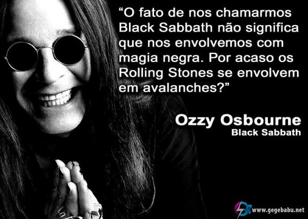 O fato de nos chamarmos Black Sabbath não significa que nos envolvemos com magia negra. Por acaso os Rolling Stones se envolvem em avalanches?