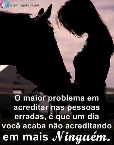 O maior problema em acreditar nas pessoas erradas, é que um dia você acaba não acreditando em mais ninguém.