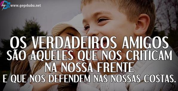 Os verdadeiros amigos são aqueles que nos criticam na nossa frente e que nos defendem nas nossas costas.