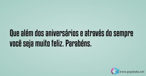 Que além dos aniversários e através do sempre você seja muito feliz. Parabéns.