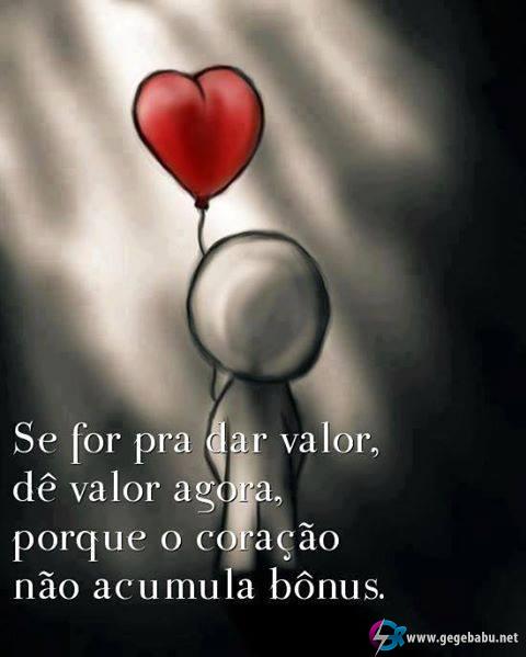 Se for pra dar valor, dê valor agora, porque o coração não acumula bônus.